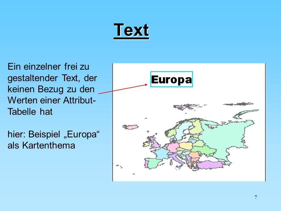 7 Text Ein einzelner frei zu gestaltender Text, der keinen Bezug zu den Werten einer Attribut- Tabelle hat hier: Beispiel Europa als Kartenthema