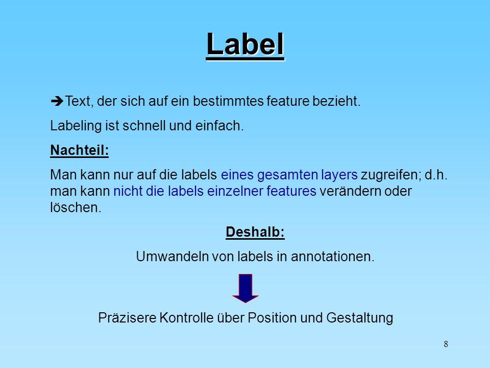 8 Label Text, der sich auf ein bestimmtes feature bezieht. Labeling ist schnell und einfach. Nachteil: Man kann nur auf die labels eines gesamten laye