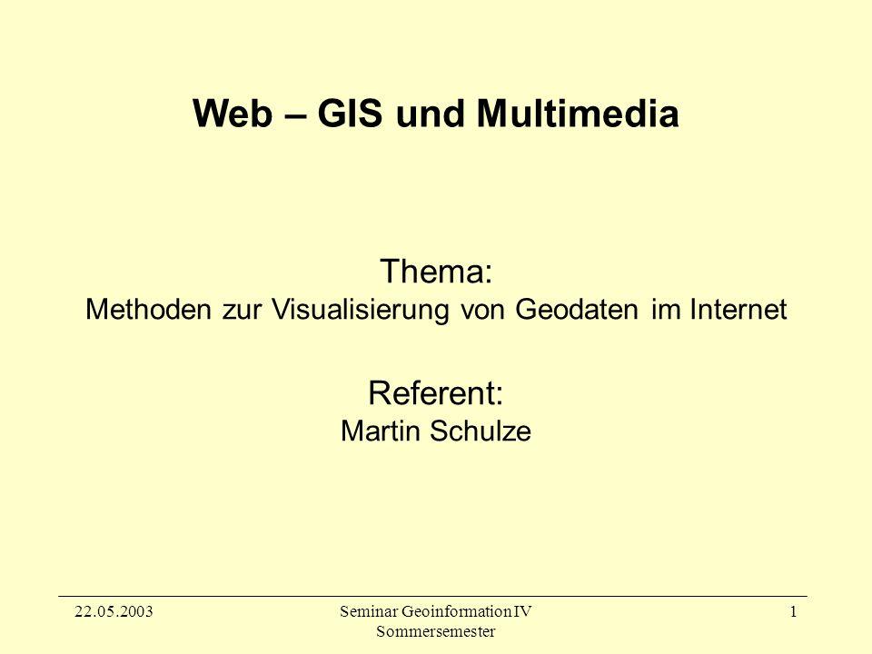 22.05.2003Seminar Geoinformation IV Sommersemester 1 Thema: Methoden zur Visualisierung von Geodaten im Internet Referent: Martin Schulze Web – GIS und Multimedia