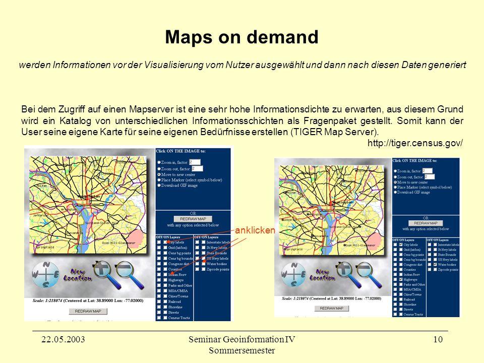 22.05.2003Seminar Geoinformation IV Sommersemester 10 Maps on demand werden Informationen vor der Visualisierung vom Nutzer ausgewählt und dann nach diesen Daten generiert Bei dem Zugriff auf einen Mapserver ist eine sehr hohe Informationsdichte zu erwarten, aus diesem Grund wird ein Katalog von unterschiedlichen Informationsschichten als Fragenpaket gestellt.