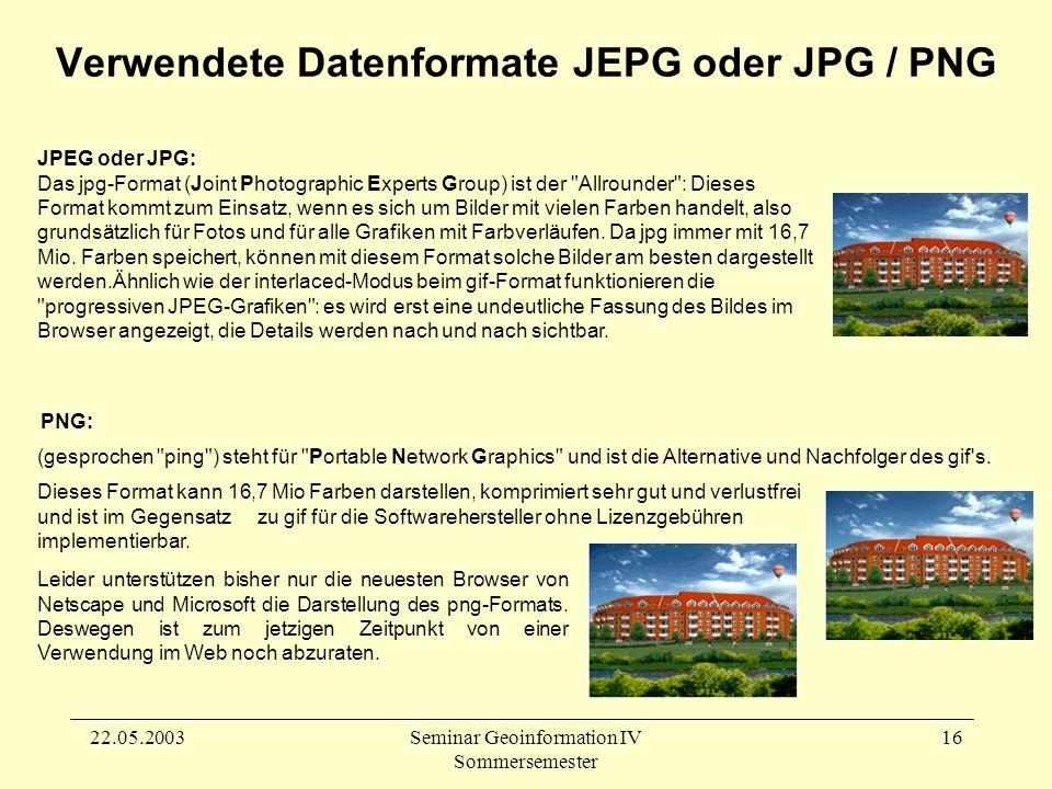 22.05.2003Seminar Geoinformation IV Sommersemester 16 JPEG oder JPG: Das jpg-Format (Joint Photographic Experts Group) ist der Allrounder : Dieses Format kommt zum Einsatz, wenn es sich um Bilder mit vielen Farben handelt, also grundsätzlich für Fotos und für alle Grafiken mit Farbverläufen.