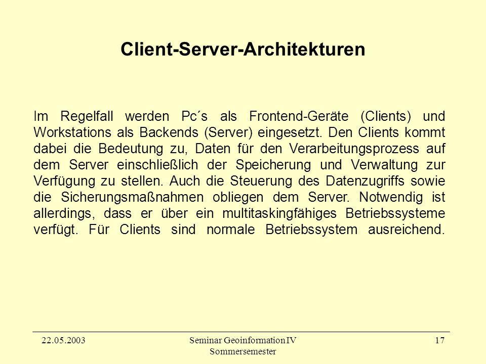 22.05.2003Seminar Geoinformation IV Sommersemester 17 Client-Server-Architekturen Im Regelfall werden Pc´s als Frontend-Geräte (Clients) und Workstations als Backends (Server) eingesetzt.