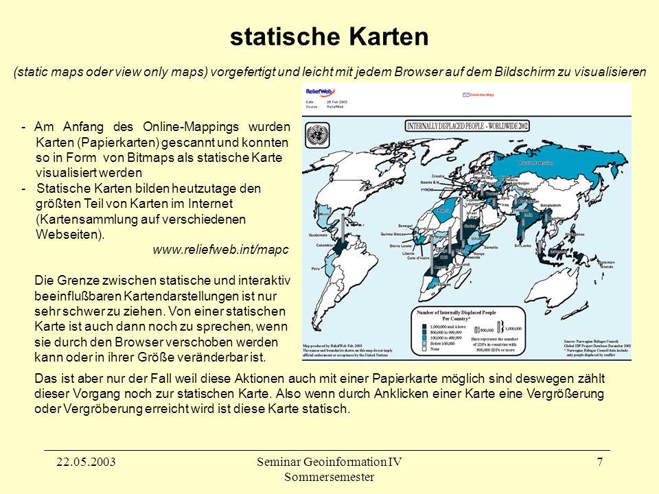 22.05.2003Seminar Geoinformation IV Sommersemester 8 interaktive Karten sensitive Karten (clickable maps oder image maps) kann mit einer sensitive Fläche versehen sein oder komplett als Link fungieren, um dann neue Informationsschichten aufzurufen, die sich auf einer neuen Seite darstellen.