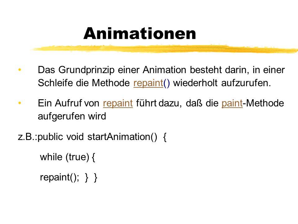 Animationen Das Grundprinzip einer Animation besteht darin, in einer Schleife die Methode repaint() wiederholt aufzurufen.repaint Ein Aufruf von repai