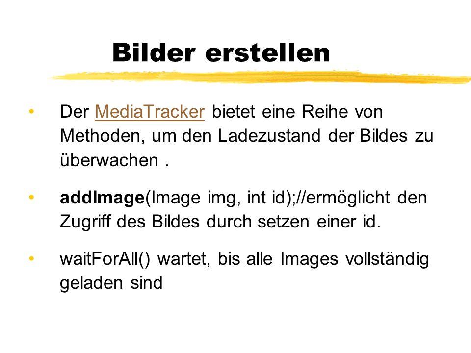 Beispiel img = getToolkit().getImage(bild.gif ); MediaTracker mt = new MediaTracker(this); mt.addImage(img, 0); try { //Warten, bis das Image vollständig geladen ist, mt.waitForAll(); } catch (InterruptedException e) { //nothing }