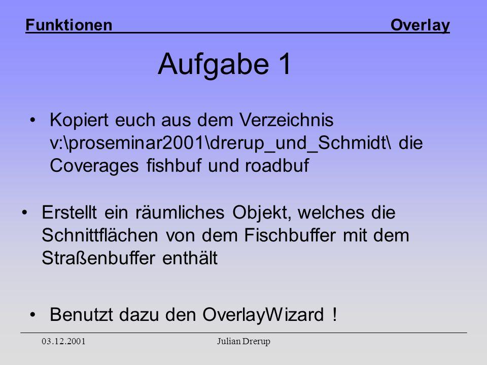 Funktionen Overlay 03.12.2001Julian Drerup Aufgabe 1 Erstellt ein räumliches Objekt, welches die Schnittflächen von dem Fischbuffer mit dem Straßenbuffer enthält Benutzt dazu den OverlayWizard .