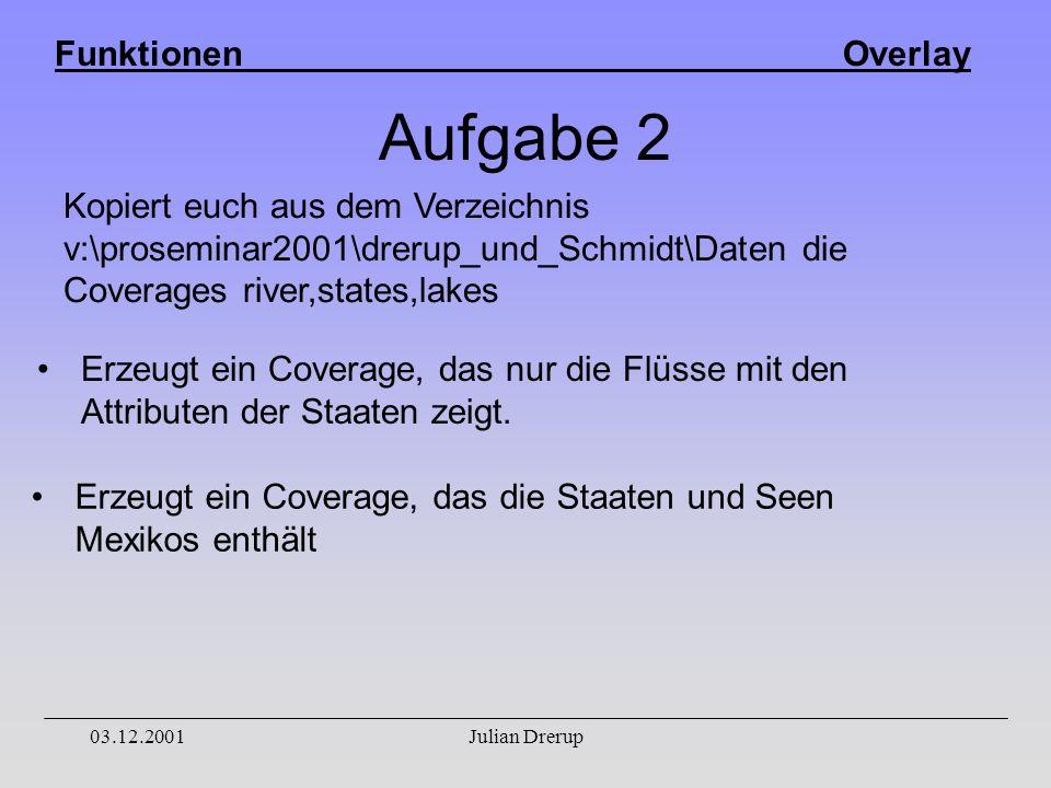 Funktionen Overlay 03.12.2001Julian Drerup Aufgabe 2 Erzeugt ein Coverage, das nur die Flüsse mit den Attributen der Staaten zeigt.