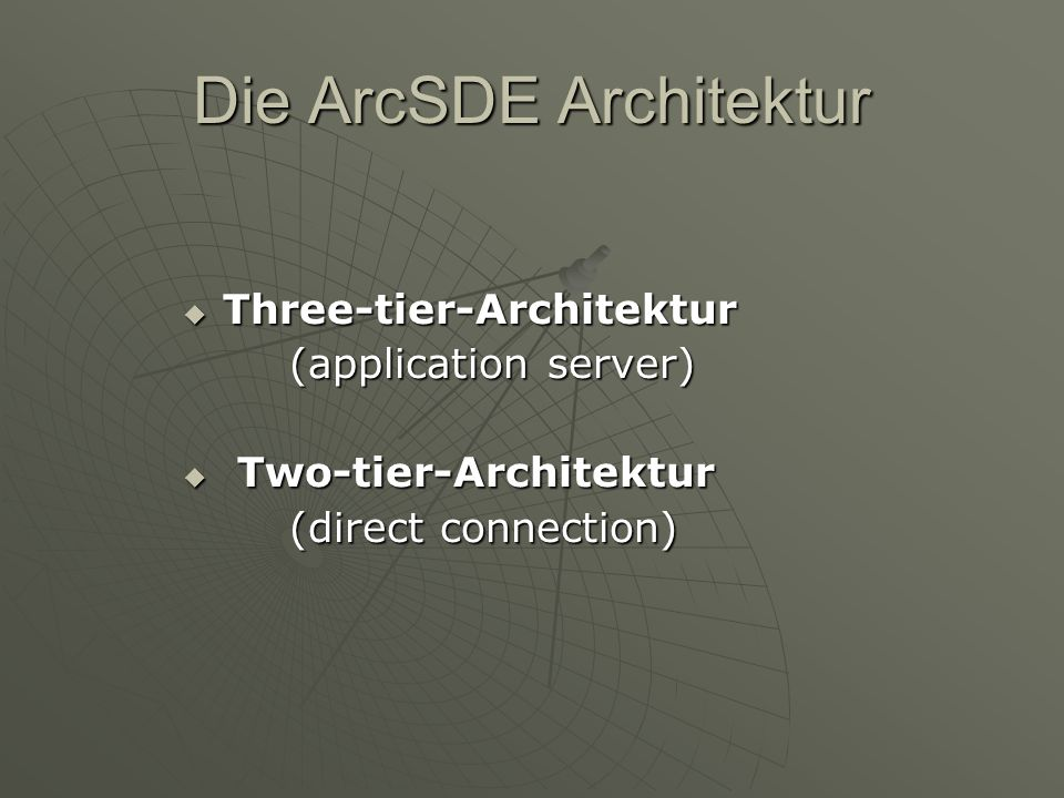 Die ArcSDE Architektur Three-tier-Architektur Three-tier-Architektur (application server) Two-tier-Architektur Two-tier-Architektur (direct connection