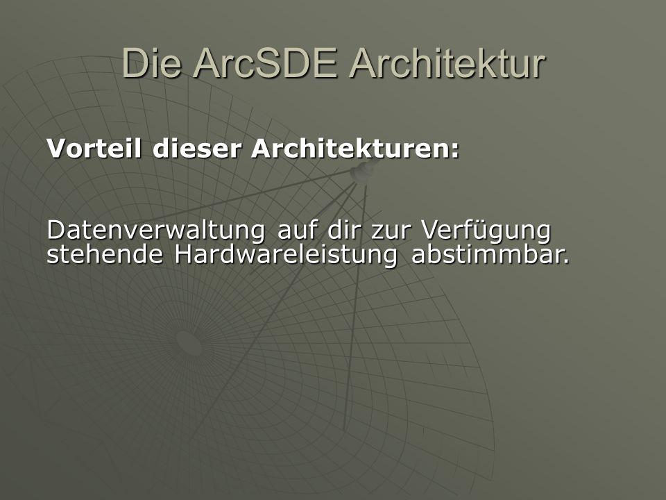 Die ArcSDE Architektur Vorteil dieser Architekturen: Datenverwaltung auf dir zur Verfügung stehende Hardwareleistung abstimmbar.