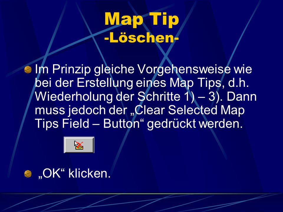 Map Tip -Löschen- Im Prinzip gleiche Vorgehensweise wie bei der Erstellung eines Map Tips, d.h. Wiederholung der Schritte 1) – 3). Dann muss jedoch de