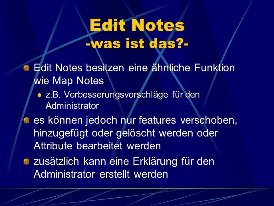 Edit Notes -was ist das?- Edit Notes besitzen eine ähnliche Funktion wie Map Notes z.B. Verbesserungsvorschläge für den Administrator es können jedoch