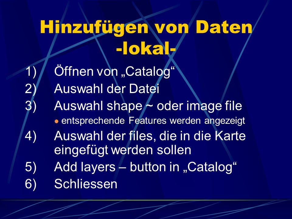 Hinzufügen von Daten -lokal- 1)Öffnen von Catalog 2)Auswahl der Datei 3)Auswahl shape ~ oder image file entsprechende Features werden angezeigt 4)Ausw