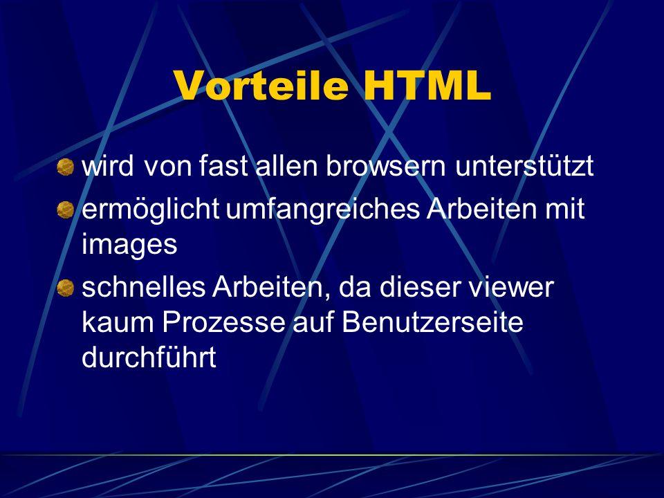 Vorteile HTML wird von fast allen browsern unterstützt ermöglicht umfangreiches Arbeiten mit images schnelles Arbeiten, da dieser viewer kaum Prozesse
