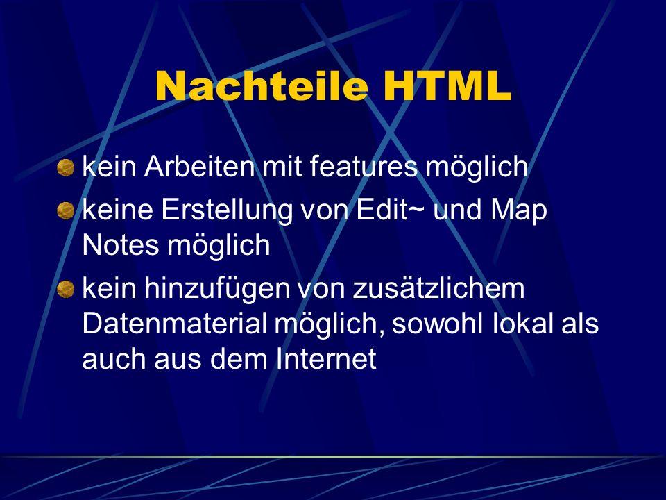 Nachteile HTML kein Arbeiten mit features möglich keine Erstellung von Edit~ und Map Notes möglich kein hinzufügen von zusätzlichem Datenmaterial mögl