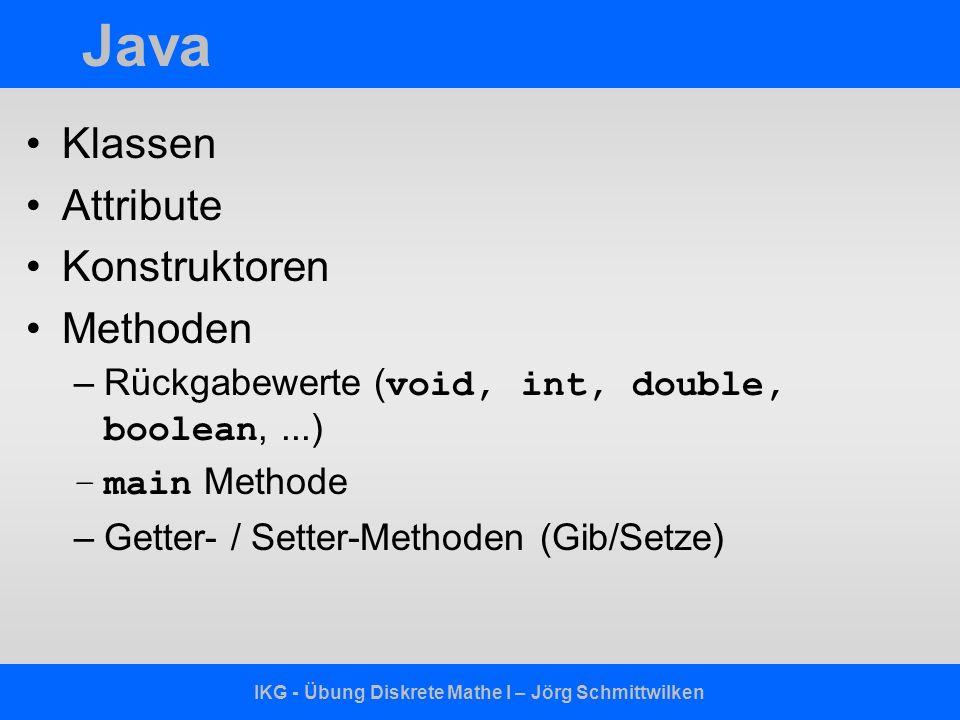 IKG - Übung Diskrete Mathe I – Jörg Schmittwilken Java Klassen Attribute Konstruktoren Methoden –Rückgabewerte ( void, int, double, boolean,...) –main