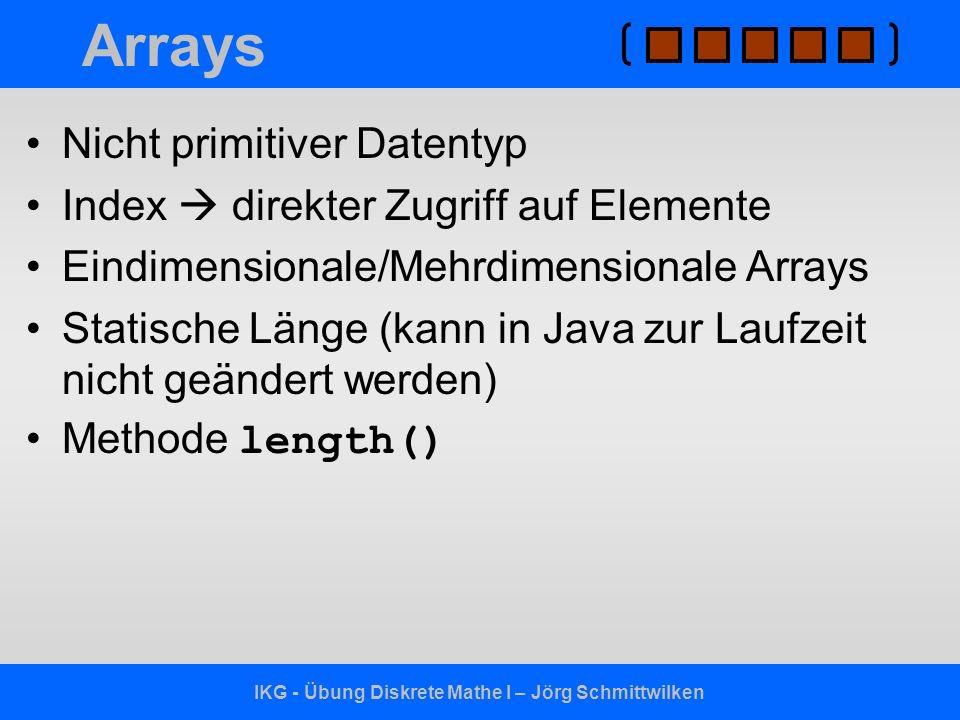 IKG - Übung Diskrete Mathe I – Jörg Schmittwilken Arrays Nicht primitiver Datentyp Index direkter Zugriff auf Elemente Eindimensionale/Mehrdimensional