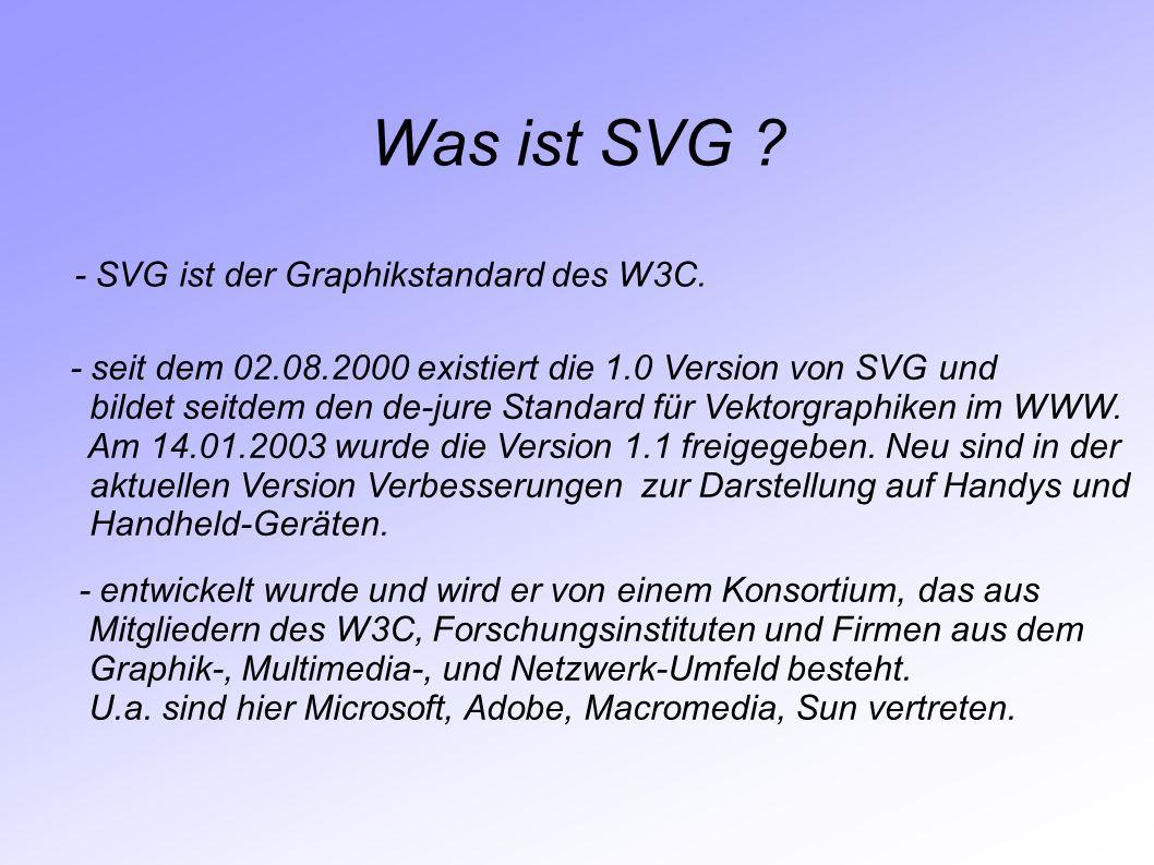 Was ist SVG ? - SVG ist der Graphikstandard des W3C. - seit dem 02.08.2000 existiert die 1.0 Version von SVG und bildet seitdem den de-jure Standard f