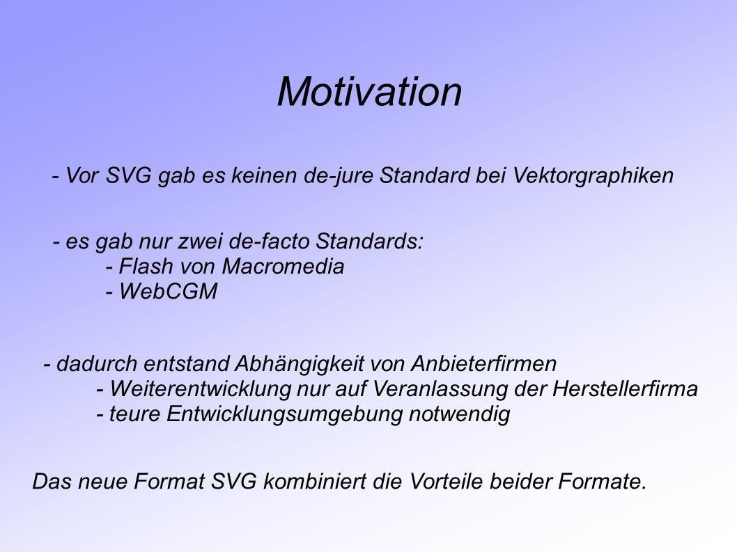 Motivation - Vor SVG gab es keinen de-jure Standard bei Vektorgraphiken - es gab nur zwei de-facto Standards: - Flash von Macromedia - WebCGM - dadurc