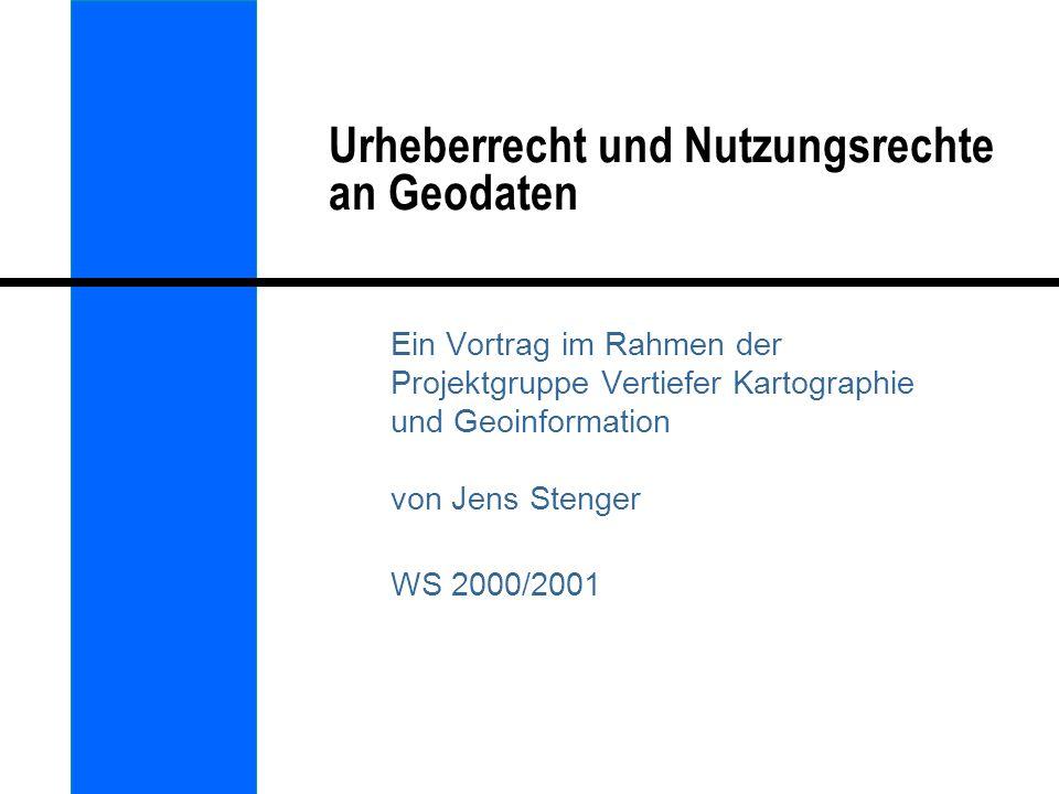 Urheberrecht und Nutzungsrechte an Geodaten Ein Vortrag im Rahmen der Projektgruppe Vertiefer Kartographie und Geoinformation von Jens Stenger WS 2000
