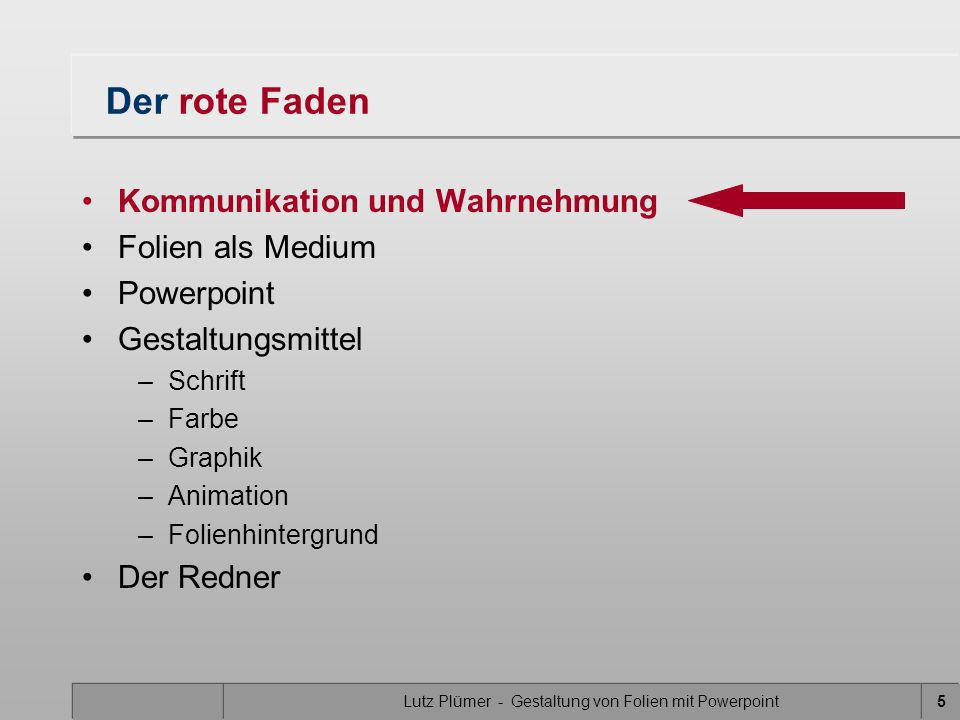 Lutz Plümer - Gestaltung von Folien mit Powerpoint6 Der rote Faden Kommunikation und Wahrnehmung Folien als Medium Powerpoint Gestaltungsmittel –Schrift –Farbe –Graphik –Animation –Folienhintergrund Der Redner
