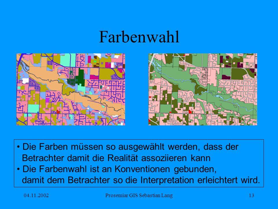 04.11.2002Prosemiar GIS Sebastian Lang13 Farbenwahl Die Farben müssen so ausgewählt werden, dass der Betrachter damit die Realität assoziieren kann Die Farbenwahl ist an Konventionen gebunden, damit dem Betrachter so die Interpretation erleichtert wird.