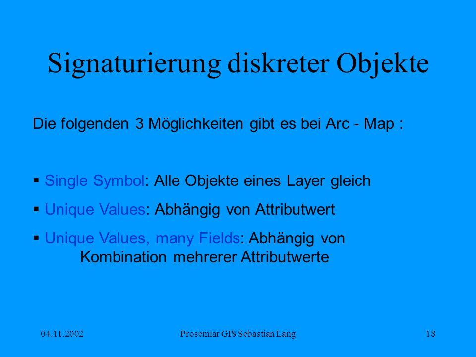 04.11.2002Prosemiar GIS Sebastian Lang18 Signaturierung diskreter Objekte Die folgenden 3 Möglichkeiten gibt es bei Arc - Map : Single Symbol: Alle Objekte eines Layer gleich Unique Values: Abhängig von Attributwert Unique Values, many Fields: Abhängig von Kombination mehrerer Attributwerte