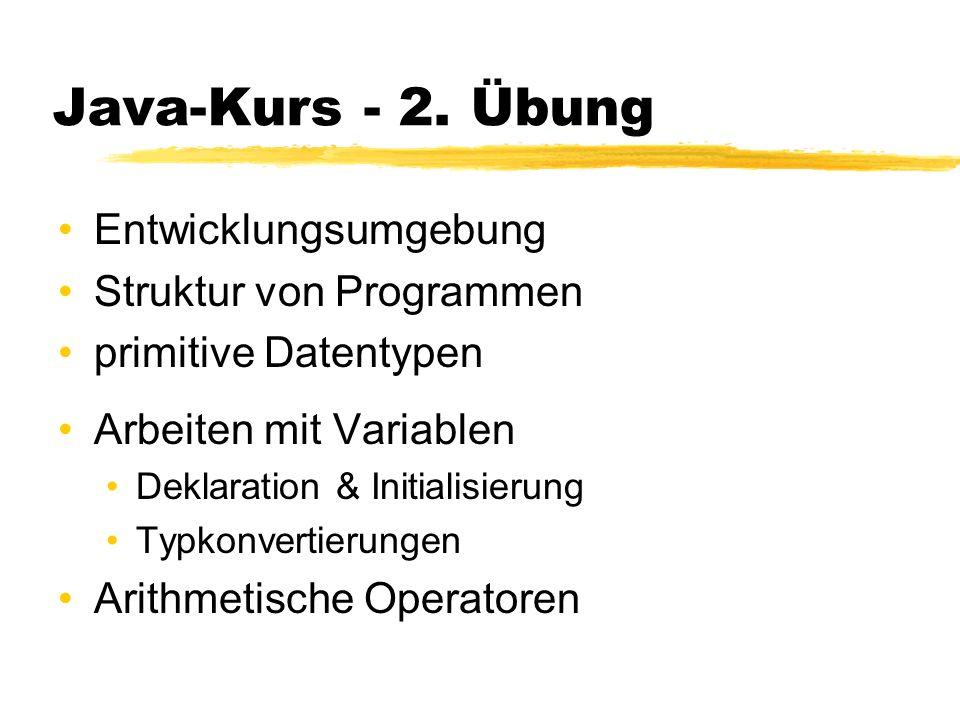 Java-Kurs - 2. Übung Entwicklungsumgebung Struktur von Programmen primitive Datentypen Arbeiten mit Variablen Deklaration & Initialisierung Typkonvert