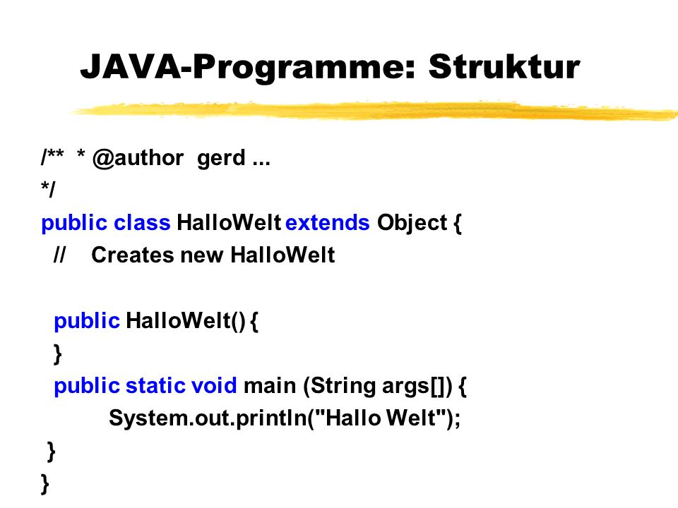 JAVA-Programme: Struktur /** * @author gerd... */ public class HalloWelt extends Object { // Creates new HalloWelt public HalloWelt() { } public stati