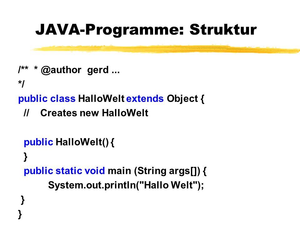 JAVA-Programme: Struktur /** * @author gerd... */ public class HalloWelt extends Object { // Creates new HalloWelt public HalloWelt() { } public stati