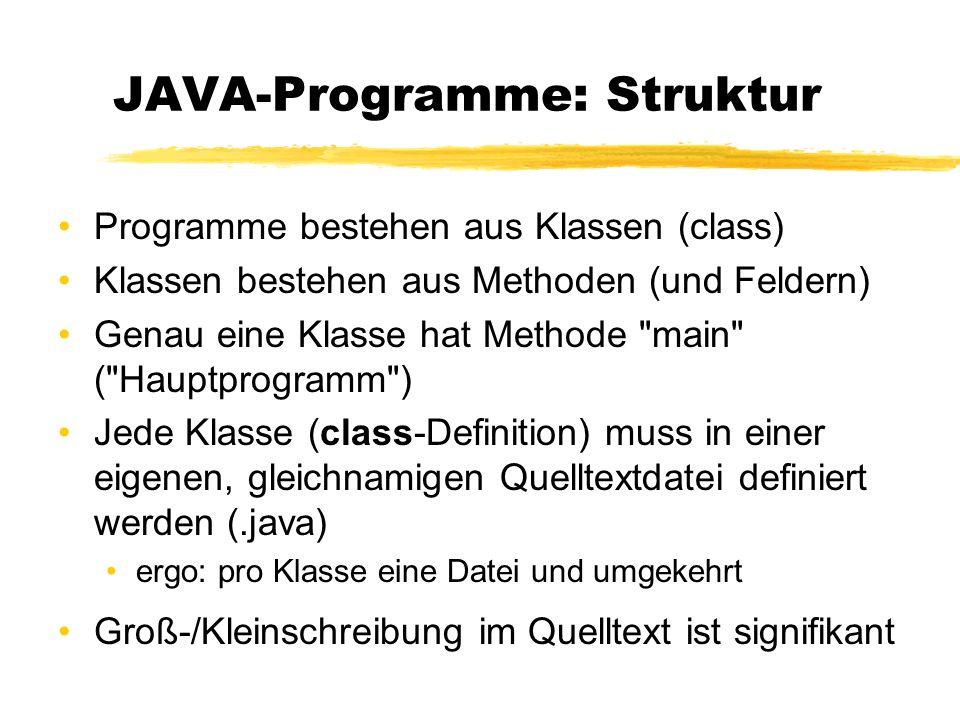 JAVA-Programme: Struktur Programme bestehen aus Klassen (class) Klassen bestehen aus Methoden (und Feldern) Genau eine Klasse hat Methode