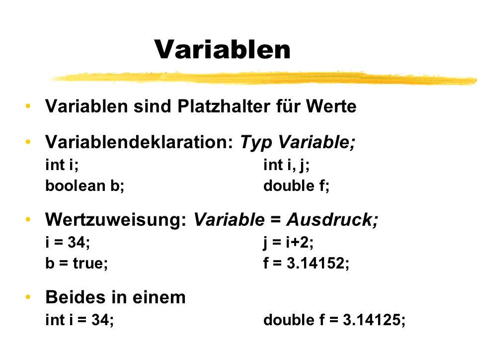 Variablen Variablen sind Platzhalter für Werte Variablendeklaration: Typ Variable; int i;int i, j; boolean b;double f; Wertzuweisung: Variable = Ausdr