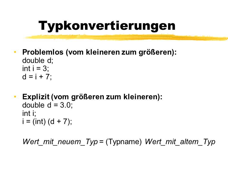 Typkonvertierungen Problemlos (vom kleineren zum größeren): double d; int i = 3; d = i + 7; Explizit (vom größeren zum kleineren): double d = 3.0; int