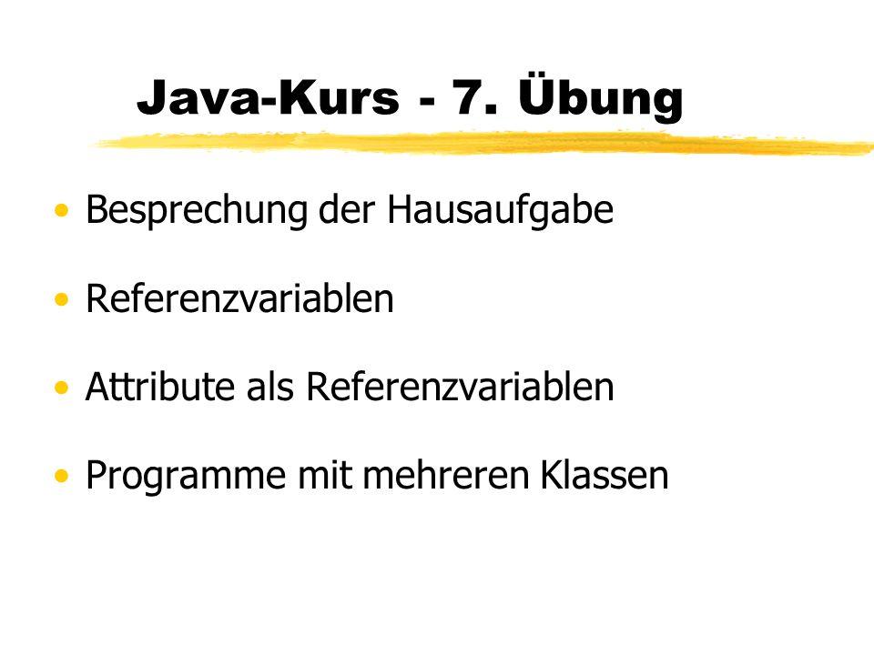 Java-Kurs - 7. Übung Besprechung der Hausaufgabe Referenzvariablen Attribute als Referenzvariablen Programme mit mehreren Klassen