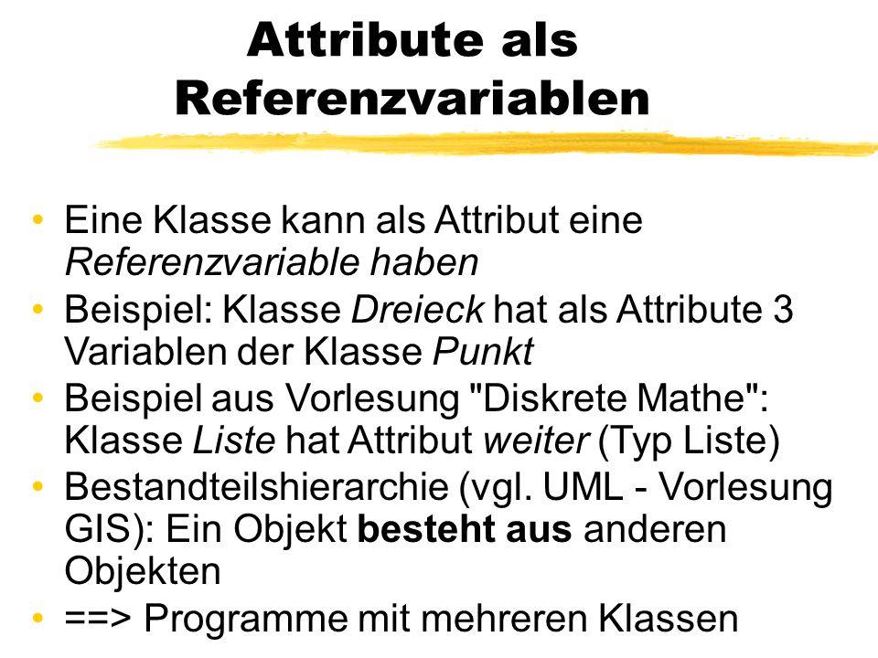 Attribute als Referenzvariablen Eine Klasse kann als Attribut eine Referenzvariable haben Beispiel: Klasse Dreieck hat als Attribute 3 Variablen der K