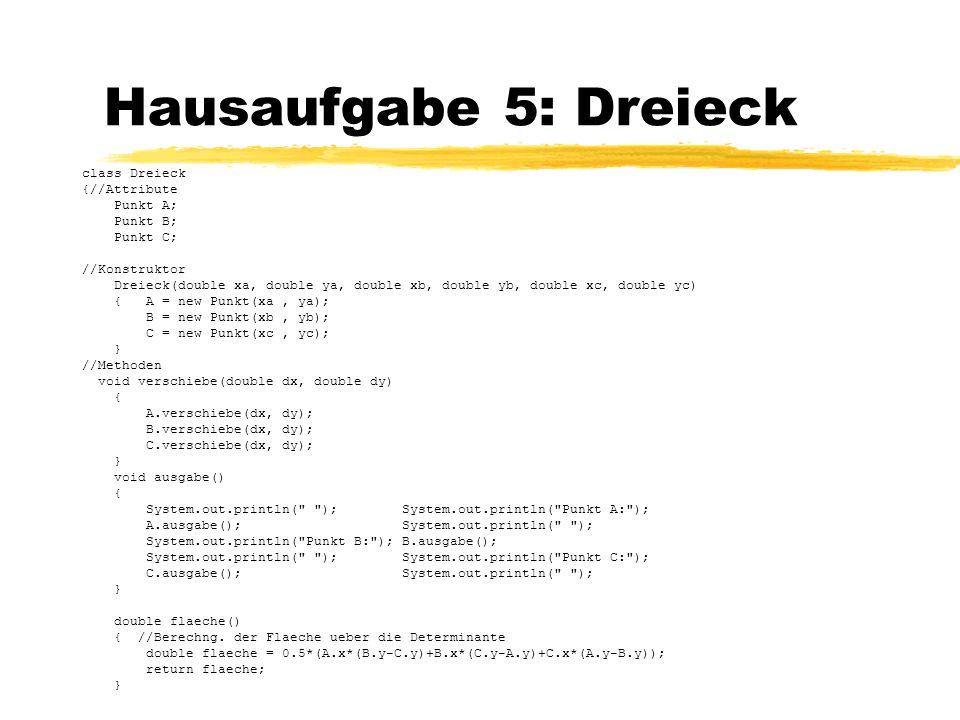 Hausaufgabe 5: Dreieck class Dreieck {//Attribute Punkt A; Punkt B; Punkt C; //Konstruktor Dreieck(double xa, double ya, double xb, double yb, double
