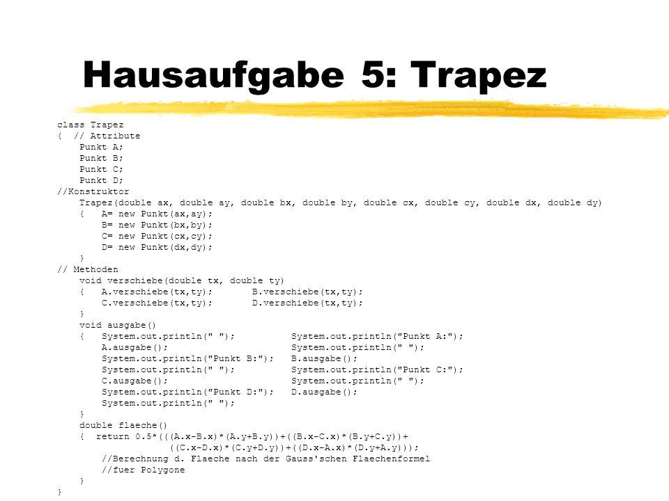 Hausaufgabe 5: Trapez class Trapez { // Attribute Punkt A; Punkt B; Punkt C; Punkt D; //Konstruktor Trapez(double ax, double ay, double bx, double by,