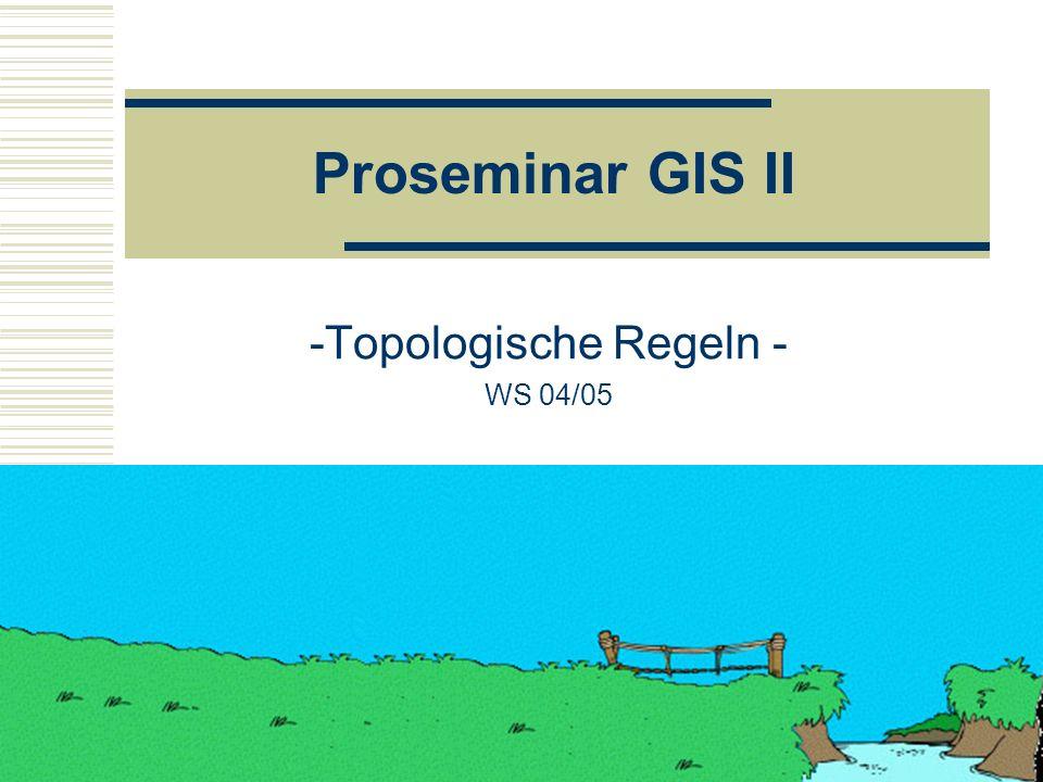 1 Proseminar GIS II -Topologische Regeln - WS 04/05