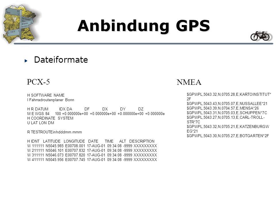 Anbindung GPS H SOFTWARE NAME I Fahrradroutenplaner Bonn H R DATUM IDX DA DF DX DY DZ M E WGS 84 100 +0.000000e+00 +0.000000e+00 +0.000000e+00 +0.000000e H COORDINATE SYSTEM U LAT LON DM R TESTROUTEinhdddmm.mmm H IDNT LATITUDE LONGITUDE DATE TIME ALT DESCRIPTION W 111111 N5045.985 E00708.001 17-AUG-01 09:34:08 -9999 XXXXXXXXX W 211111 N5046.101 E00707.832 17-AUG-01 09:34:08 -9999 XXXXXXXXX W 311111 N5046.073 E00707.820 17-AUG-01 09:34:08 -9999 XXXXXXXXX W 411111 N5045.956 E00707.745 17-AUG-01 09:34:08 -9999 XXXXXXXXX $GPWPL,5043.32,N,0705.28,E,KARTOINSTITUT* 2F $GPWPL,5043.43,N,0705.07,E,NUSSALLEE*21 $GPWPL,5043.39,N,0704.57,E,MENSA*26 $GPWPL,5043.31,N,0705.03,E,SCHUPPEN*7C $GPWPL,5043.27,N,0705.13,E,CARL-TROLL- STR*7C $GPWPL,5043.32,N,0705.21,E,KATZENBURGW EG*21 $GPWPL,5043.30,N,0705.27,E,BOTGARTEN*2F PCX-5 NMEA Dateiformate