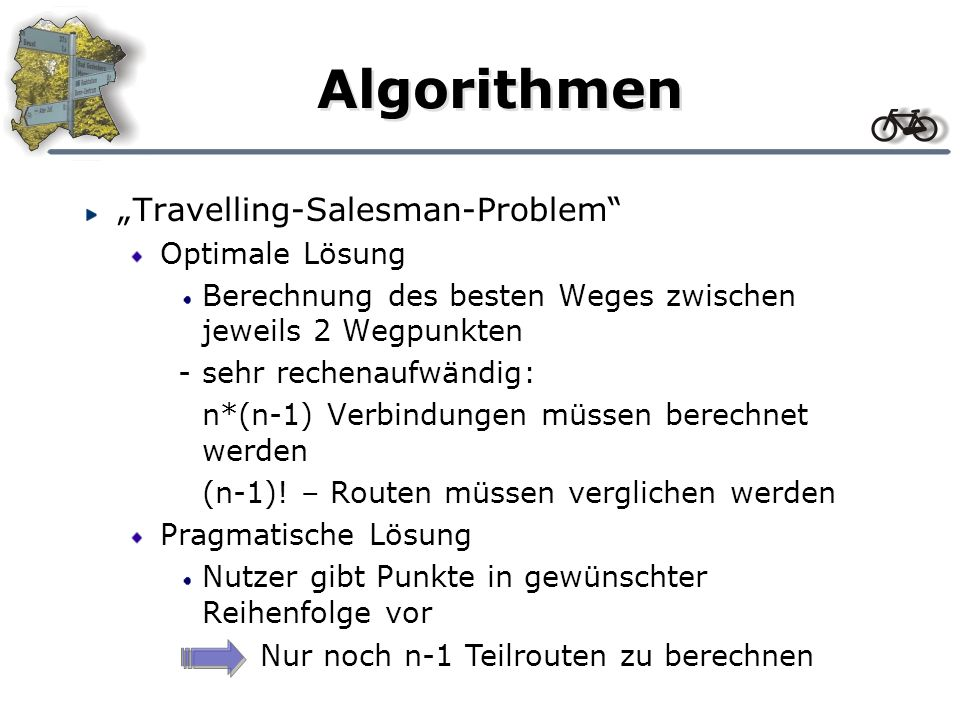 Algorithmen Travelling-Salesman-Problem Optimale Lösung Berechnung des besten Weges zwischen jeweils 2 Wegpunkten -sehr rechenaufwändig: n*(n-1) Verbindungen müssen berechnet werden (n-1).