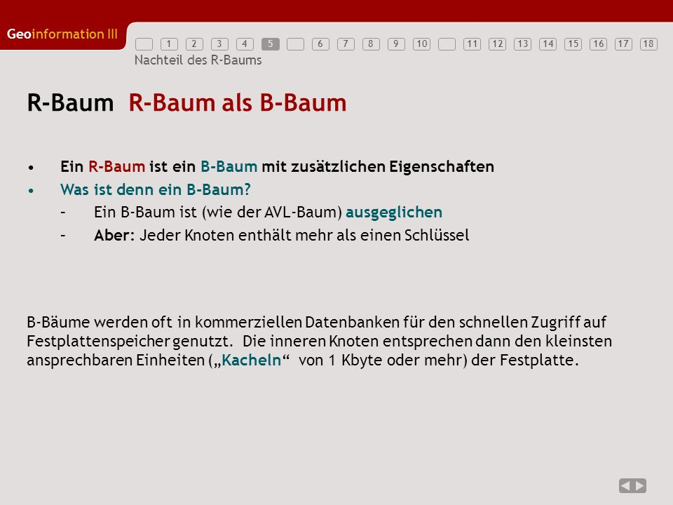 12345789111213141516171810 Geoinformation III 6 Nachteil des R-Baums R + -Baum Aufbau EH A B D G JF C I 1 2 3 4 5 6 7 8 9 231 45 AEDEH 67 BDIBCD 89 EGFJ A 34x 18