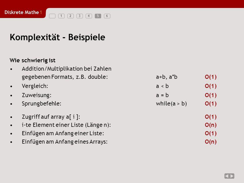Diskrete Mathe1 1234565 Komplexität - Beispiele Wie schwierig ist Addition/Multiplikation bei Zahlen gegebenen Formats, z.B. double: a+b, a*bO(1) Verg