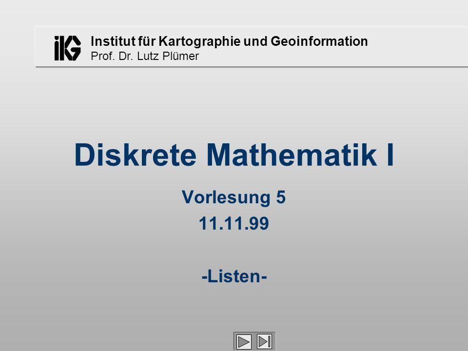 Institut für Kartographie und Geoinformation Prof. Dr. Lutz Plümer Diskrete Mathematik I Vorlesung 5 11.11.99 -Listen-