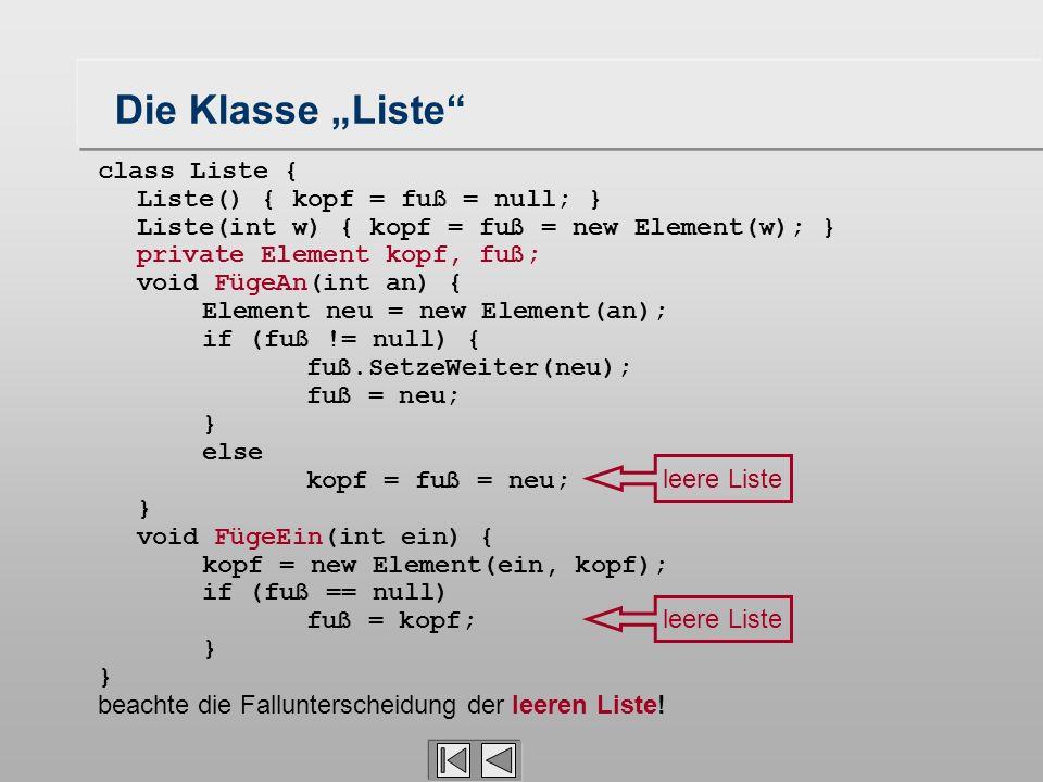 class Liste { Liste() { kopf = fuß = null; } Liste(int w) { kopf = fuß = new Element(w); } private Element kopf, fuß; void FügeAn(int an) { Element ne