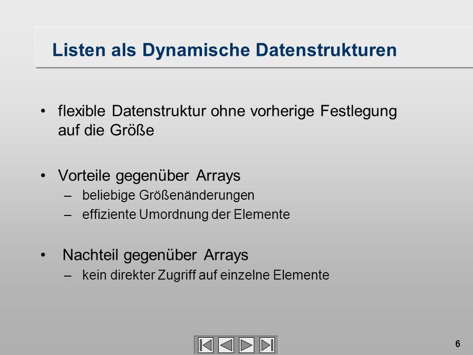 6 Listen als Dynamische Datenstrukturen flexible Datenstruktur ohne vorherige Festlegung auf die Größe Vorteile gegenüber Arrays – beliebige Größenänderungen – effiziente Umordnung der Elemente Nachteil gegenüber Arrays – kein direkter Zugriff auf einzelne Elemente