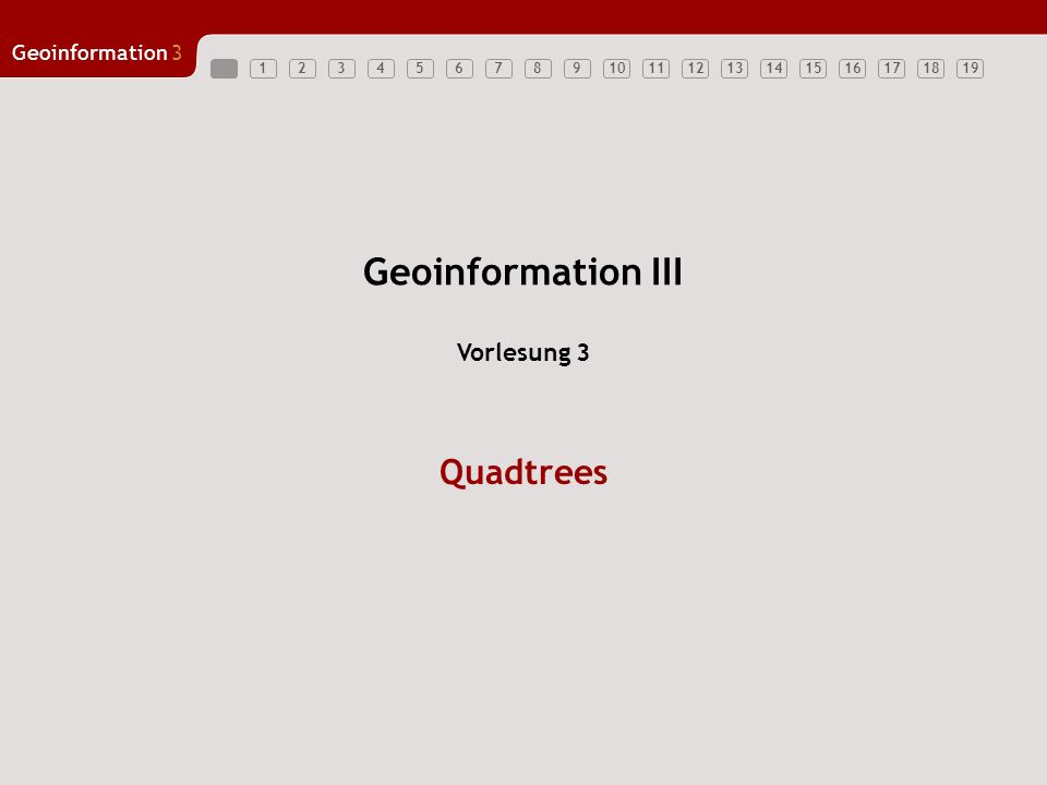 Geoinformation3 12345678910111213141516171819 Geoinformation III Quadtrees Vorlesung 3