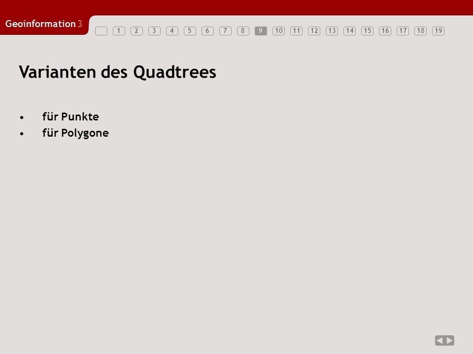 Geoinformation3 12345678910111213141516171819 Varianten des Quadtrees für Punkte für Polygone 9
