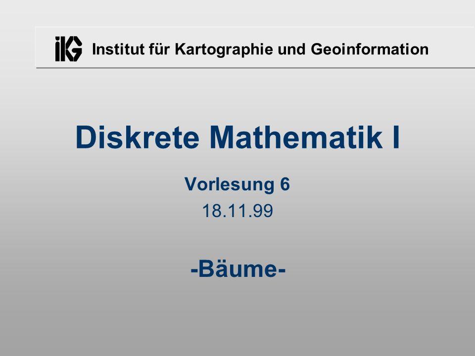 Institut für Kartographie und Geoinformation Diskrete Mathematik I Vorlesung 6 18.11.99 -Bäume-