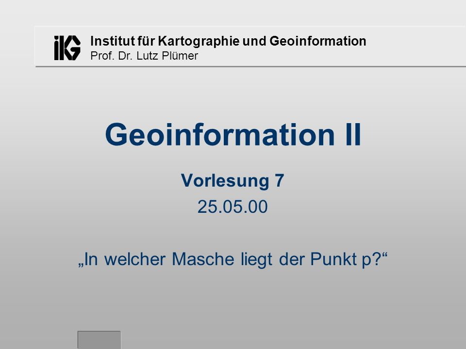 Institut für Kartographie und Geoinformation Prof. Dr. Lutz Plümer Geoinformation II Vorlesung 7 25.05.00 In welcher Masche liegt der Punkt p?