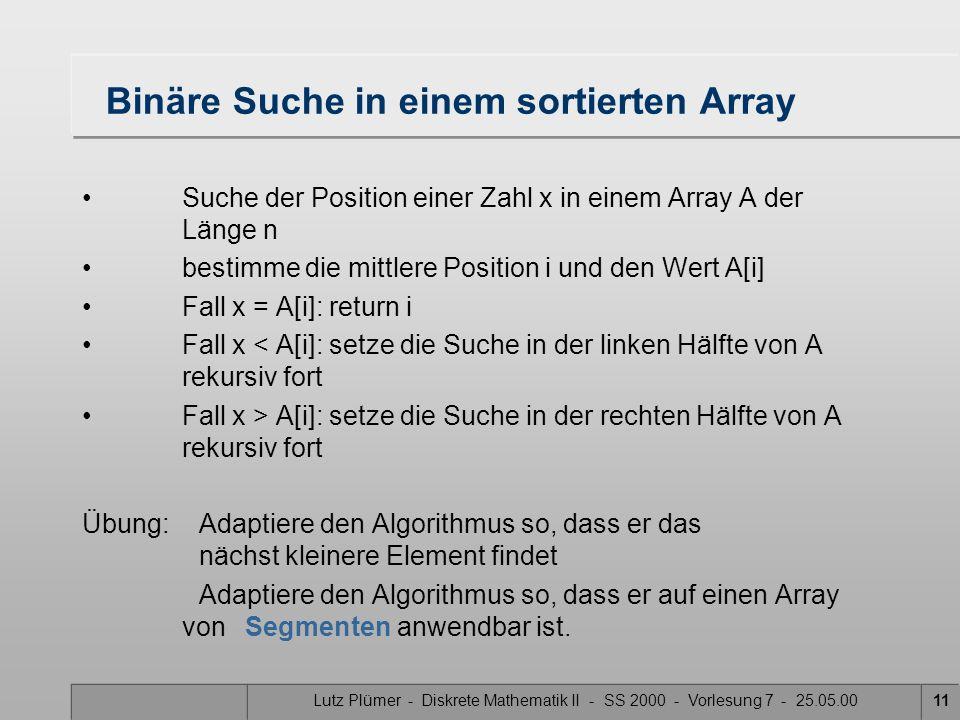 Lutz Plümer - Diskrete Mathematik II - SS 2000 - Vorlesung 7 - 25.05.0011 Binäre Suche in einem sortierten Array Suche der Position einer Zahl x in ei