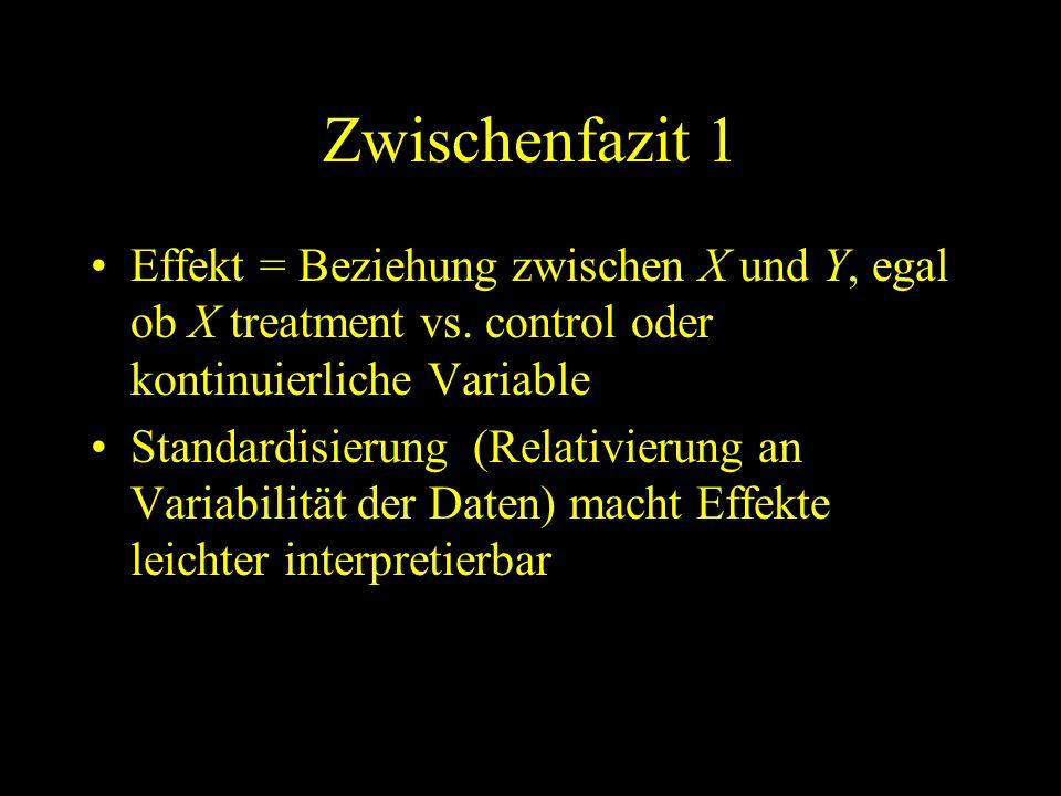 Zwischenfazit 1 Effekt = Beziehung zwischen X und Y, egal ob X treatment vs. control oder kontinuierliche Variable Standardisierung (Relativierung an